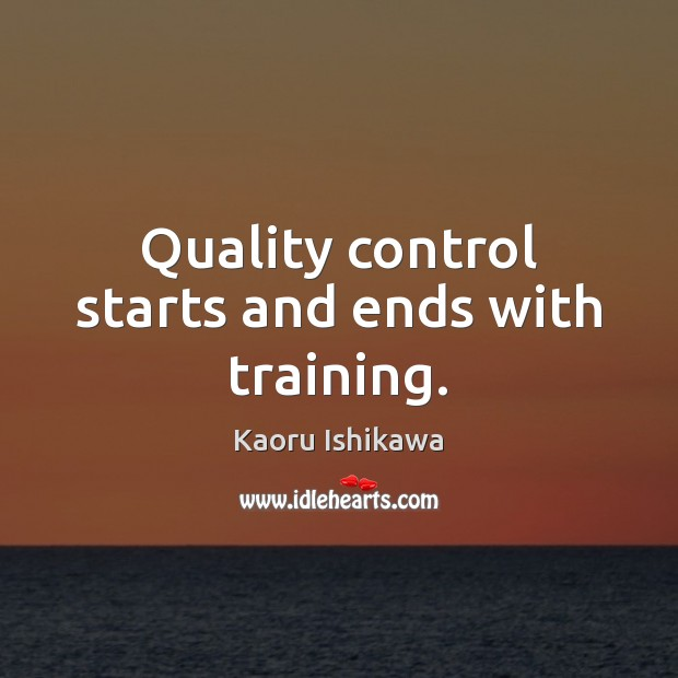 Quality control starts and ends with training. Kaoru Ishikawa Picture Quote