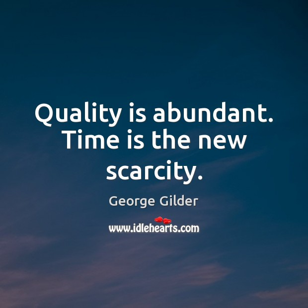 Quality is abundant. Time is the new scarcity. George Gilder Picture Quote