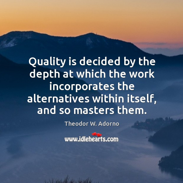 Quality is decided by the depth at which the work incorporates the alternatives within itself Theodor W. Adorno Picture Quote