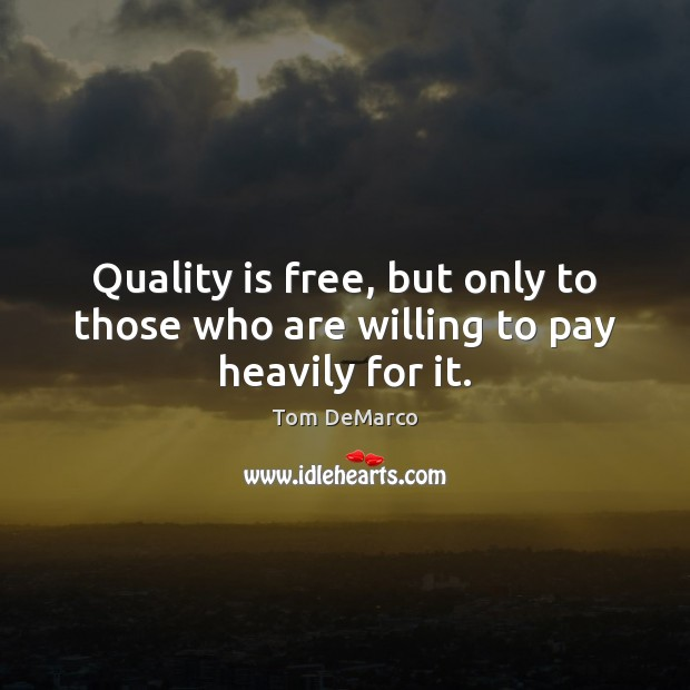 Quality is free, but only to those who are willing to pay heavily for it. Image