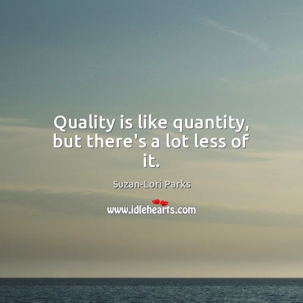 Image, Quality is like quantity, but there's a lot less of it.