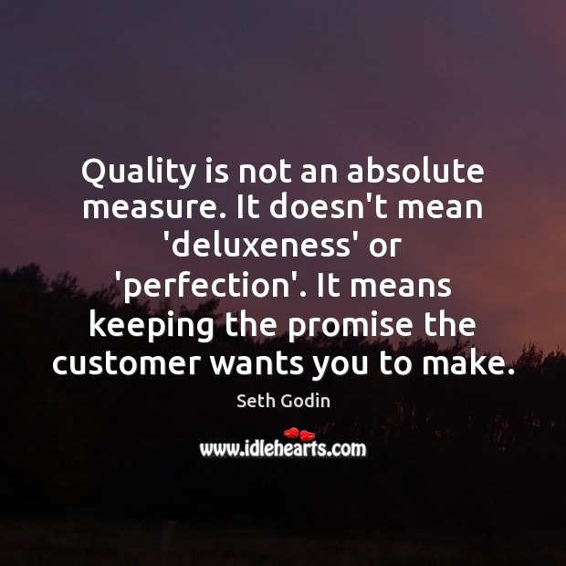 Quality is not an absolute measure. It doesn't mean 'deluxeness' or 'perfection'. Seth Godin Picture Quote