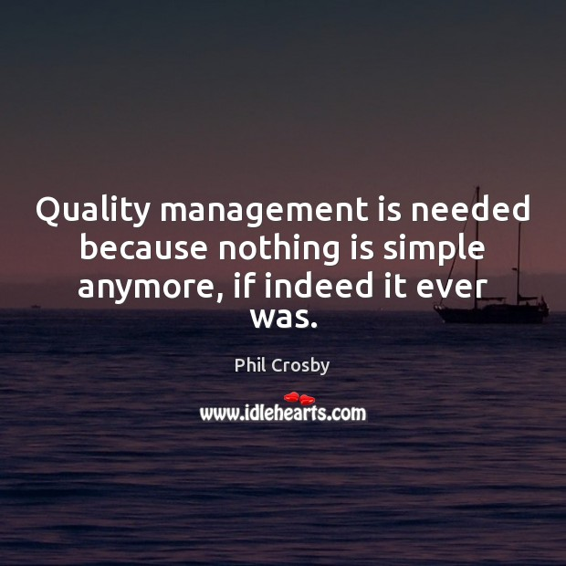 Quality management is needed because nothing is simple anymore, if indeed it ever was. Management Quotes Image