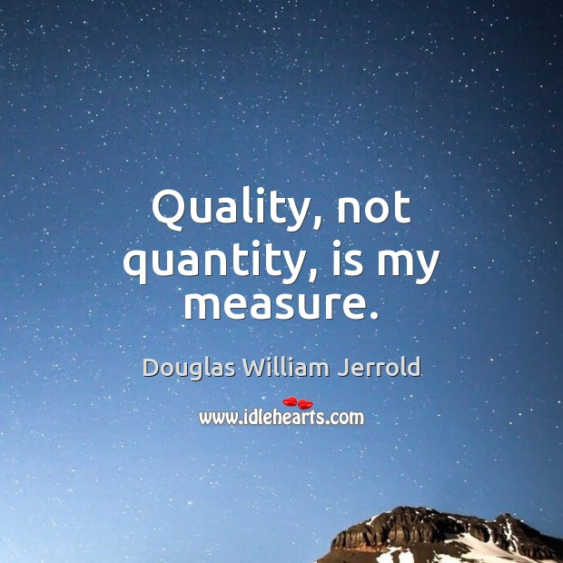 Douglas William Jerrold Picture Quote image saying: Quality, not quantity, is my measure.