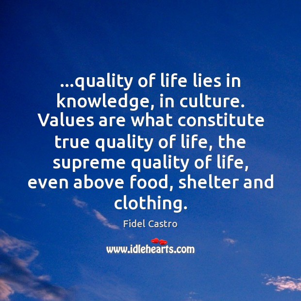 …quality of life lies in knowledge, in culture. Values are what constitute Fidel Castro Picture Quote