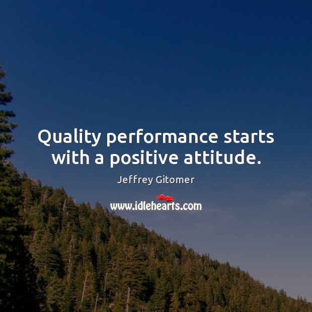 Quality performance starts with a positive attitude. Positive Attitude Quotes Image