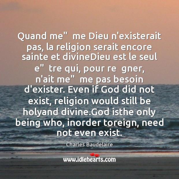 """Quand me""""  me Dieu n'existerait pas, la religion serait encore sainte et Charles Baudelaire Picture Quote"""