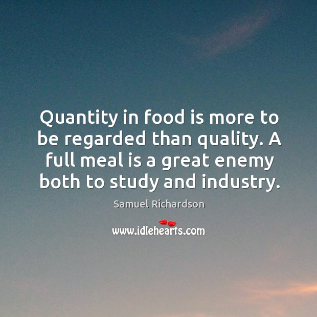 Image, Quantity in food is more to be regarded than quality. A full meal is a great enemy both to study and industry.