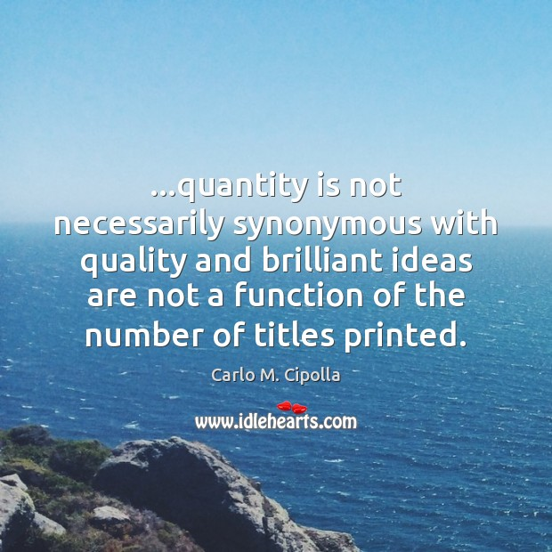 Image, …quantity is not necessarily synonymous with quality and brilliant ideas are not