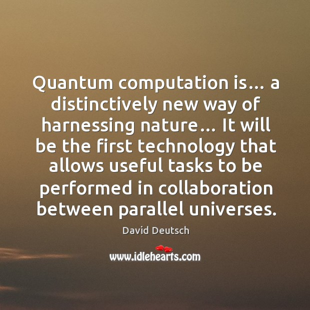 Quantum computation is… a distinctively new way of harnessing nature… David Deutsch Picture Quote