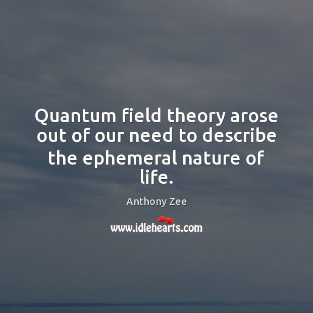 Image, Quantum field theory arose out of our need to describe the ephemeral nature of life.