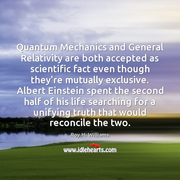 Quantum Mechanics and General Relativity are both accepted as scientific fact even Roy H. Williams Picture Quote
