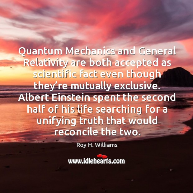 Quantum mechanics and general relativity are both accepted as scientific Roy H. Williams Picture Quote