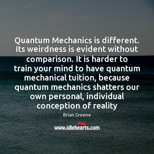 Quantum Mechanics is different. Its weirdness is evident without comparison. It is Image