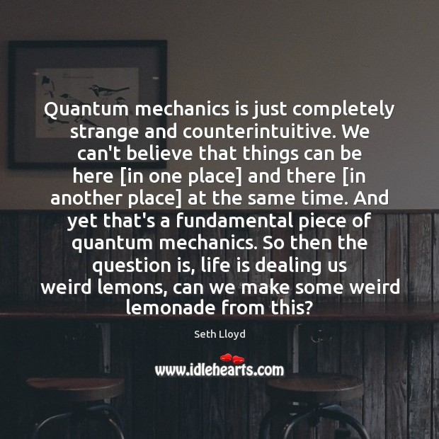 Quantum mechanics is just completely strange and counterintuitive. We can't believe that Image