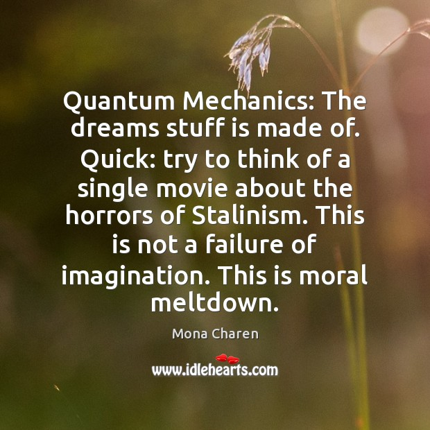 Quantum Mechanics: The dreams stuff is made of. Quick: try to think Mona Charen Picture Quote