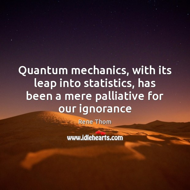 Quantum mechanics, with its leap into statistics, has been a mere palliative Rene Thom Picture Quote