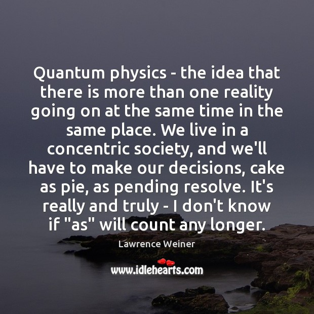 Quantum physics – the idea that there is more than one reality Lawrence Weiner Picture Quote