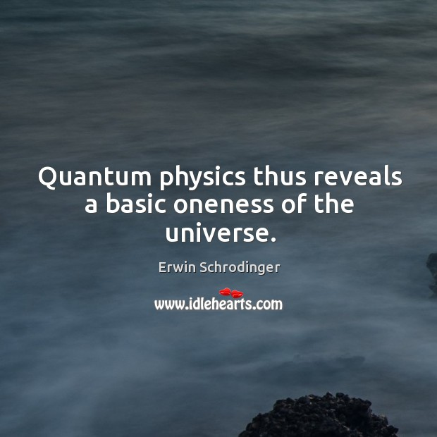 Quantum physics thus reveals a basic oneness of the universe. Erwin Schrodinger Picture Quote