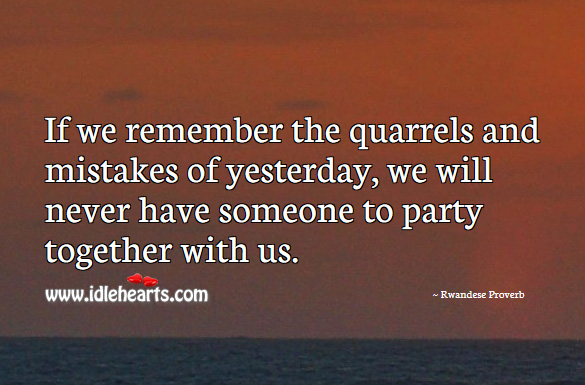 If we remember the quarrels and mistakes of yesterday, we will never have someone to party together with us. Rwandese Proverbs Image