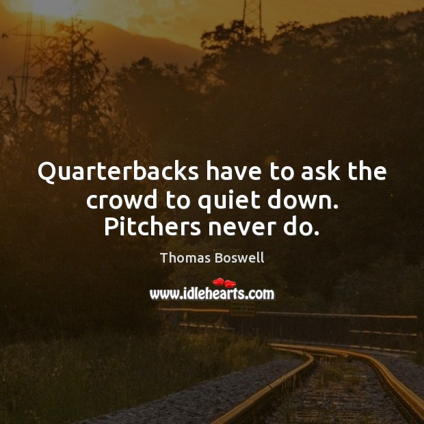 Quarterbacks have to ask the crowd to quiet down. Pitchers never do. Thomas Boswell Picture Quote