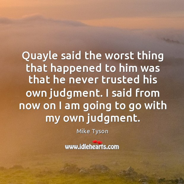 Quayle said the worst thing that happened to him was that he never trusted his own judgment. Image
