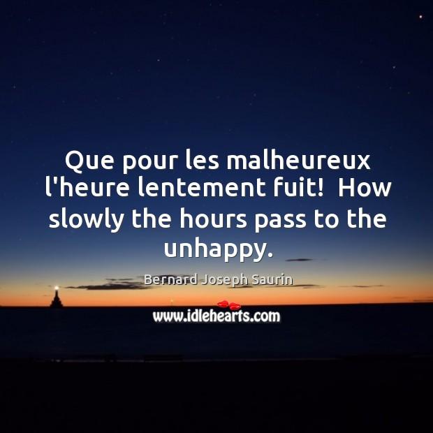 Image, Que pour les malheureux l'heure lentement fuit!  How slowly the hours pass to the unhappy.