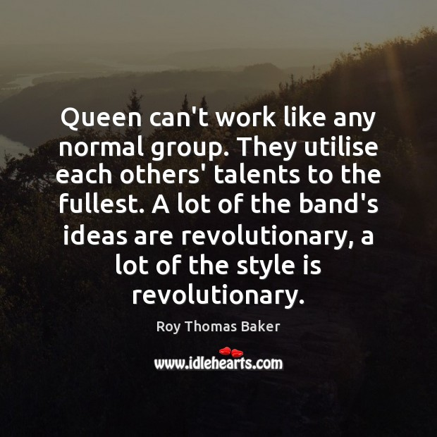 Queen can't work like any normal group. They utilise each others' talents Image