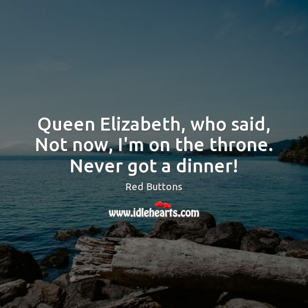 Queen Elizabeth, who said, Not now, I'm on the throne. Never got a dinner! Red Buttons Picture Quote