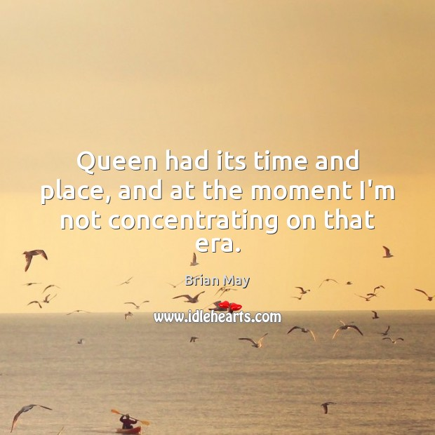 Image, Queen had its time and place, and at the moment I'm not concentrating on that era.