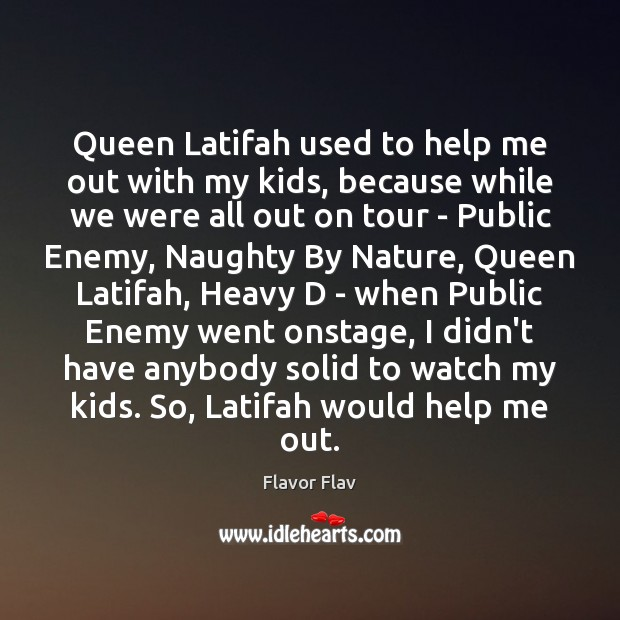 Queen Latifah used to help me out with my kids, because while Image
