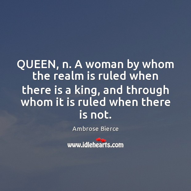 QUEEN, n. A woman by whom the realm is ruled when there Image