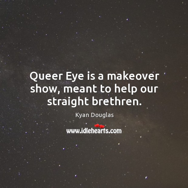 Queer eye is a makeover show, meant to help our straight brethren. Kyan Douglas Picture Quote
