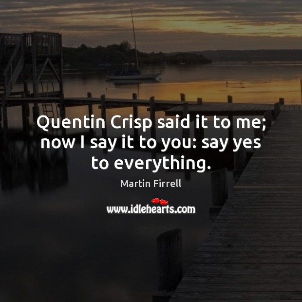 Quentin Crisp said it to me; now I say it to you: say yes to everything. Martin Firrell Picture Quote
