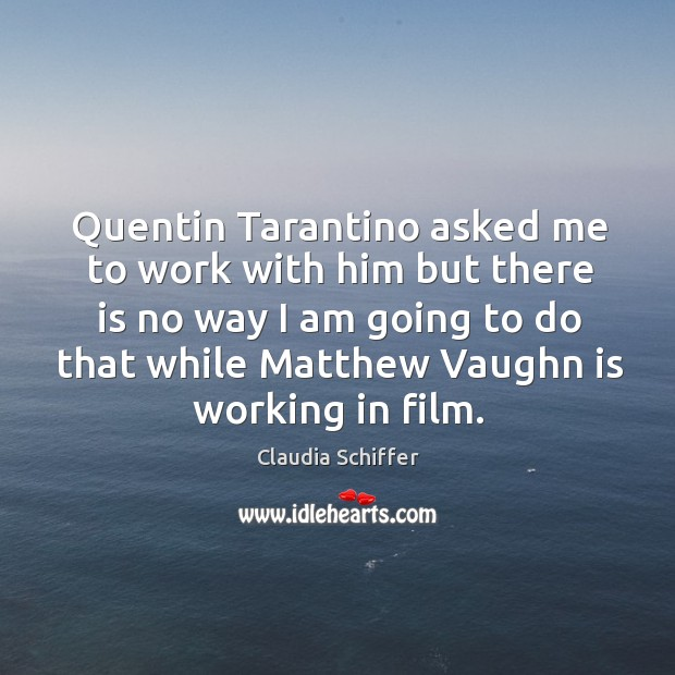 Quentin tarantino asked me to work with him but there is no way I am going to do that while matthew vaughn is working in film. Claudia Schiffer Picture Quote