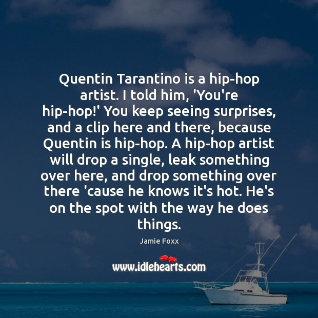 Quentin Tarantino is a hip-hop artist. I told him, 'You're hip-hop!' Jamie Foxx Picture Quote