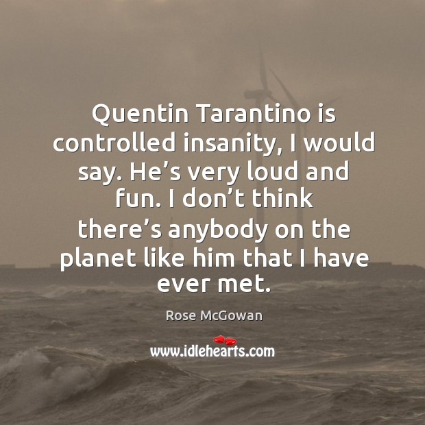 Quentin tarantino is controlled insanity, I would say. He's very loud and fun. Image