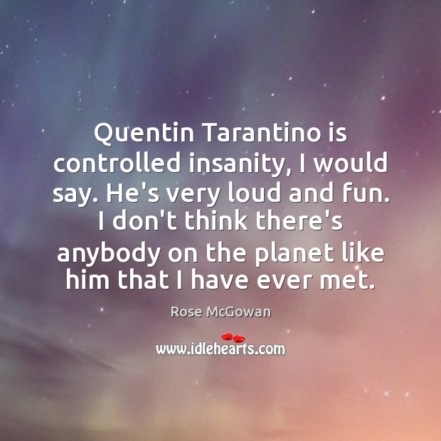 Quentin Tarantino is controlled insanity, I would say. He's very loud and Rose McGowan Picture Quote