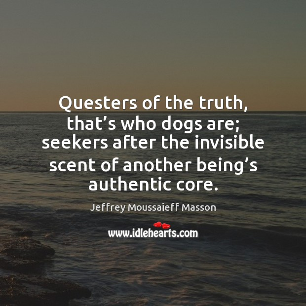 Questers of the truth, that's who dogs are; seekers after the Image