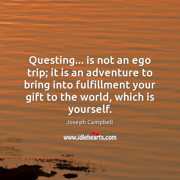 Questing… is not an ego trip; it is an adventure to bring Joseph Campbell Picture Quote