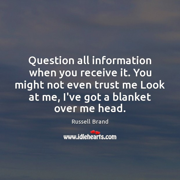 Question all information when you receive it. You might not even trust Russell Brand Picture Quote