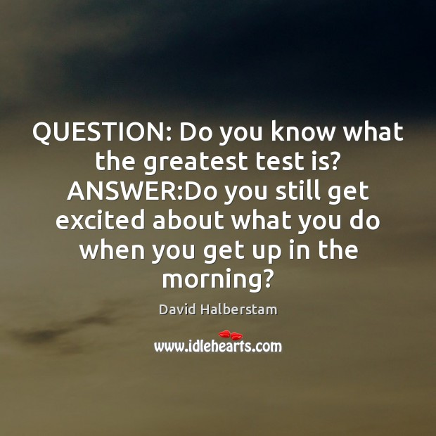 QUESTION: Do you know what the greatest test is? ANSWER:Do you Image
