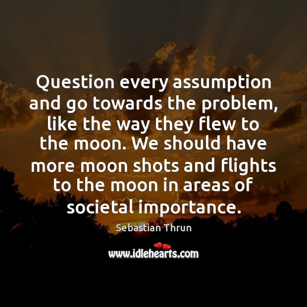 Question every assumption and go towards the problem, like the way they Image