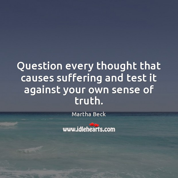 Question every thought that causes suffering and test it against your own sense of truth. Martha Beck Picture Quote