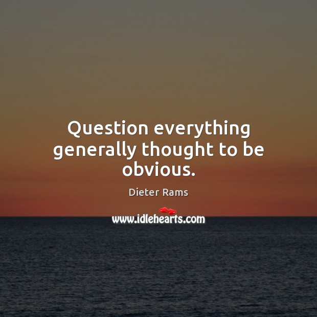 Question everything generally thought to be obvious. Image