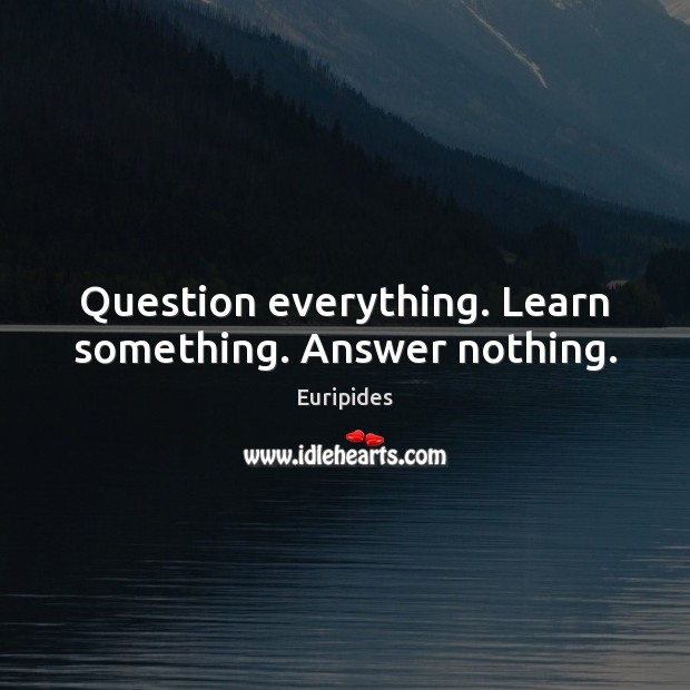 Question everything. Learn something. Answer nothing. Image