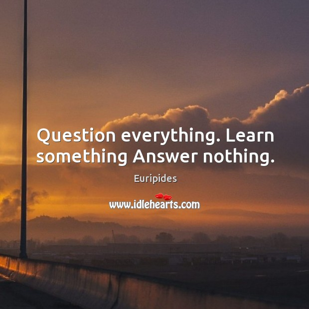 Question everything. Learn something answer nothing. Image