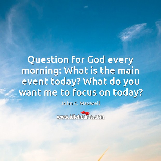 Image, Question for God every morning: What is the main event today? What