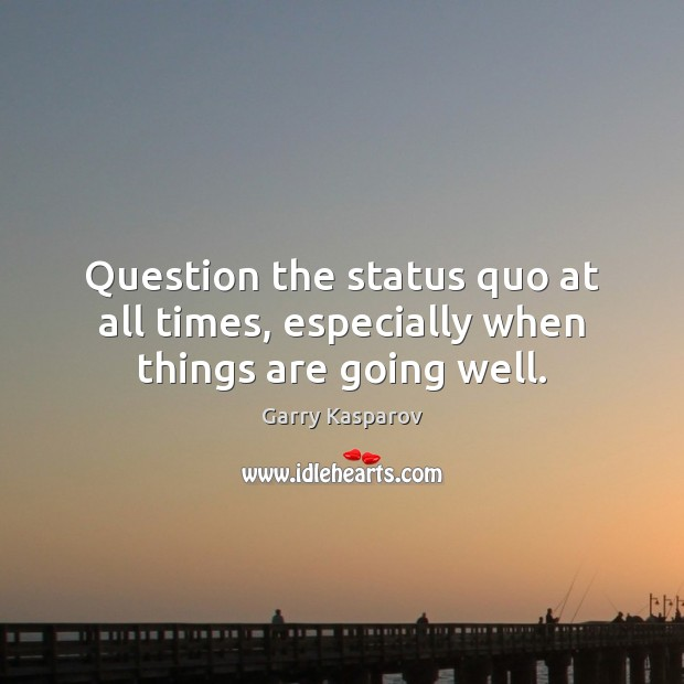 Question the status quo at all times, especially when things are going well. Image
