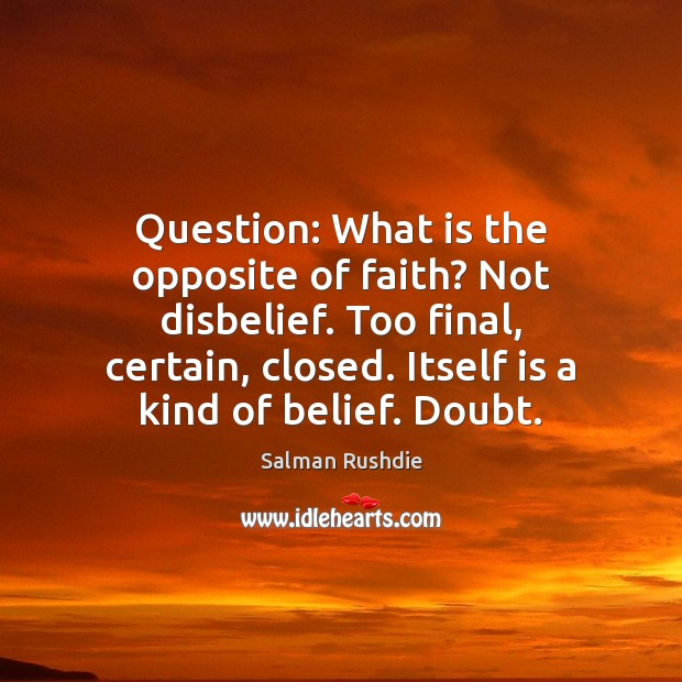 Image, Question: What is the opposite of faith? Not disbelief. Too final, certain,
